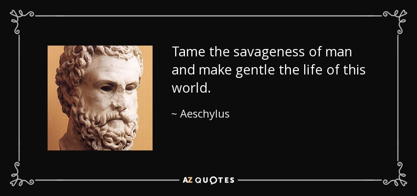 Tame the savageness of man and make gentle the life of this world. - Aeschylus