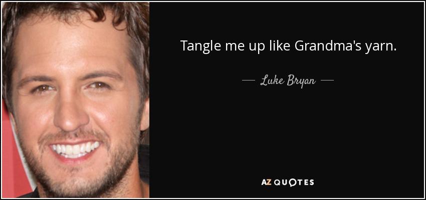 Tangle me up like Grandma's yarn. - Luke Bryan