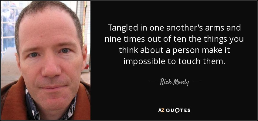 Tangled in one another's arms and nine times out of ten the things you think about a person make it impossible to touch them. - Rick Moody