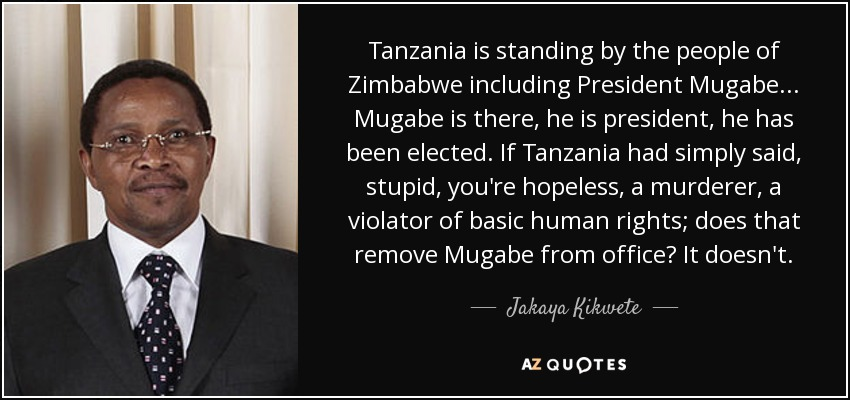Tanzania is standing by the people of Zimbabwe including President Mugabe... Mugabe is there, he is president, he has been elected. If Tanzania had simply said, stupid, you're hopeless, a murderer, a violator of basic human rights; does that remove Mugabe from office? It doesn't. - Jakaya Kikwete