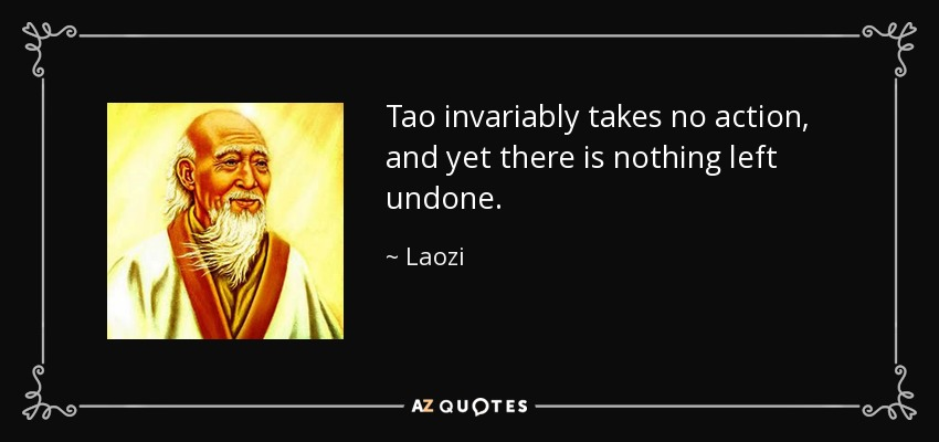 Tao invariably takes no action, and yet there is nothing left undone. - Laozi