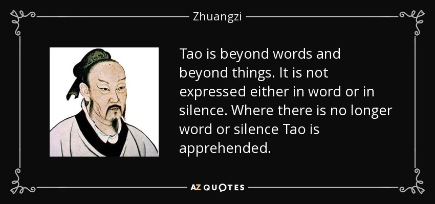 Tao is beyond words and beyond things. It is not expressed either in word or in silence. Where there is no longer word or silence Tao is apprehended. - Zhuangzi