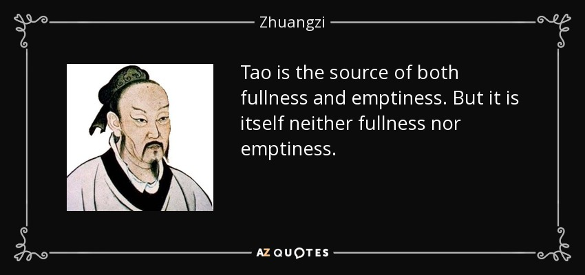 Tao is the source of both fullness and emptiness. But it is itself neither fullness nor emptiness. - Zhuangzi