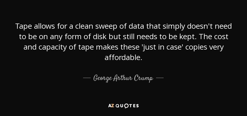 Tape allows for a clean sweep of data that simply doesn't need to be on any form of disk but still needs to be kept. The cost and capacity of tape makes these 'just in case' copies very affordable. - George Arthur Crump