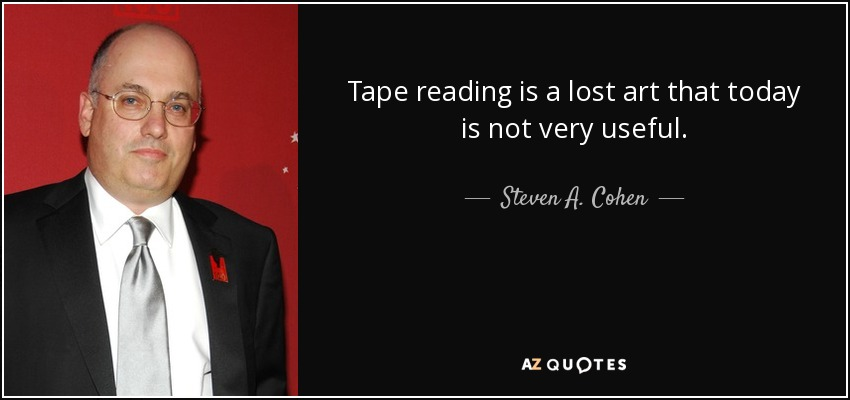 Tape reading is a lost art that today is not very useful. - Steven A. Cohen