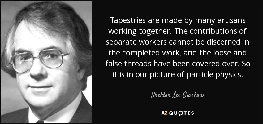 Tapestries are made by many artisans working together. The contributions of separate workers cannot be discerned in the completed work, and the loose and false threads have been covered over. So it is in our picture of particle physics. - Sheldon Lee Glashow