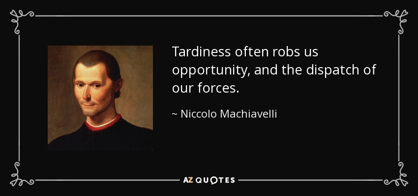 Tardiness often robs us opportunity, and the dispatch of our forces. - Niccolo Machiavelli