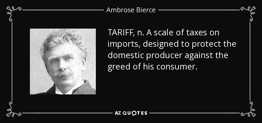 TARIFF, n. A scale of taxes on imports, designed to protect the domestic producer against the greed of his consumer. - Ambrose Bierce