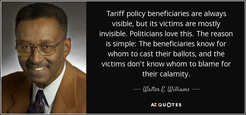 Tariff policy beneficiaries are always visible, but its victims are mostly invisible. Politicians love this. The reason is simple: The beneficiaries know for whom to cast their ballots, and the victims don't know whom to blame for their calamity. - Walter E. Williams