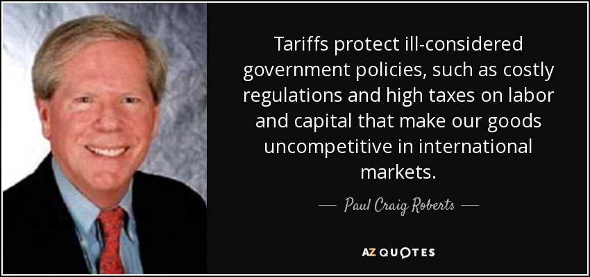 Tariffs protect ill-considered government policies, such as costly regulations and high taxes on labor and capital that make our goods uncompetitive in international markets. - Paul Craig Roberts