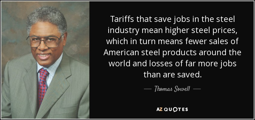 Tariffs that save jobs in the steel industry mean higher steel prices, which in turn means fewer sales of American steel products around the world and losses of far more jobs than are saved. - Thomas Sowell