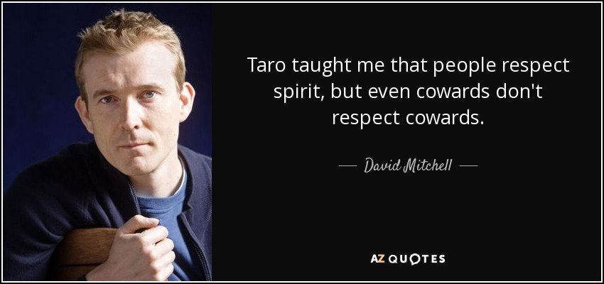 Taro taught me that people respect spirit, but even cowards don't respect cowards. - David Mitchell