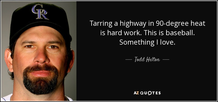 Tarring a highway in 90-degree heat is hard work. This is baseball. Something I love. - Todd Helton