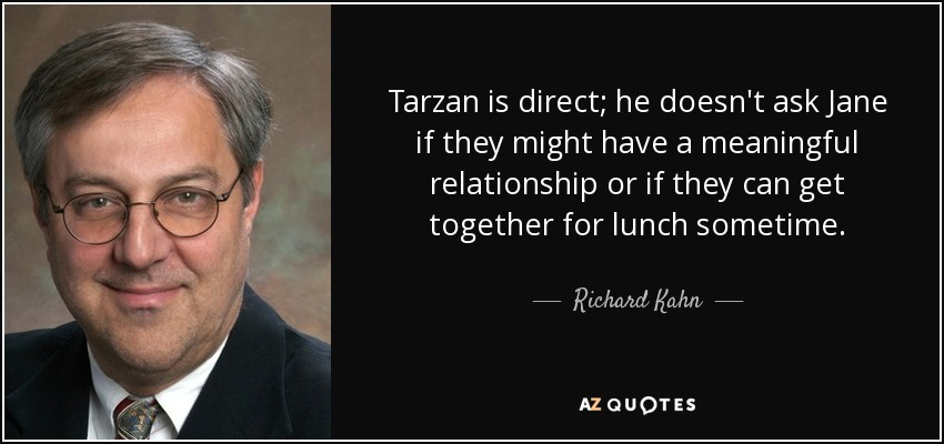 Tarzan is direct; he doesn't ask Jane if they might have a meaningful relationship or if they can get together for lunch sometime. - Richard Kahn, Baron Kahn