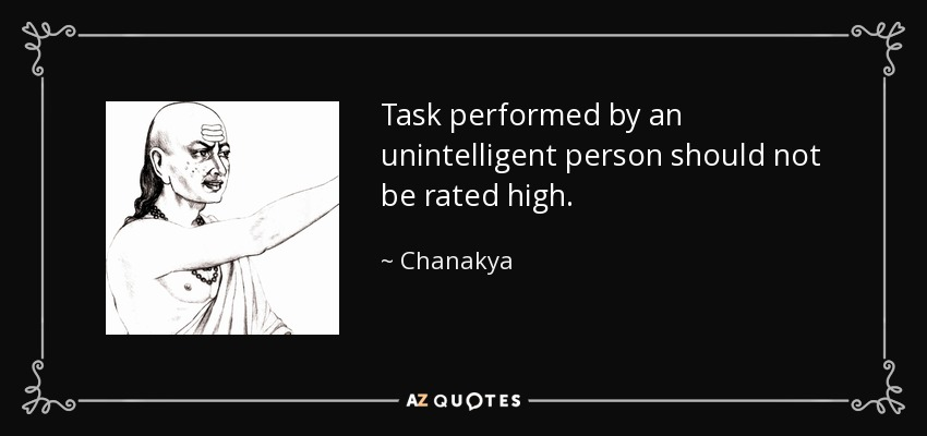 Task performed by an unintelligent person should not be rated high. - Chanakya