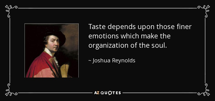 Taste depends upon those finer emotions which make the organization of the soul. - Joshua Reynolds
