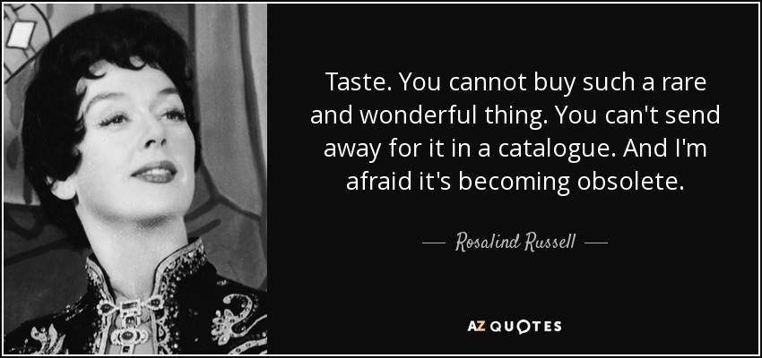 Taste. You cannot buy such a rare and wonderful thing. You can't send away for it in a catalogue. And I'm afraid it's becoming obsolete. - Rosalind Russell