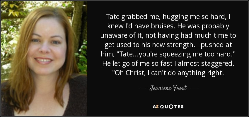 Tate grabbed me, hugging me so hard, I knew I'd have bruises. He was probably unaware of it, not having had much time to get used to his new strength. I pushed at him,