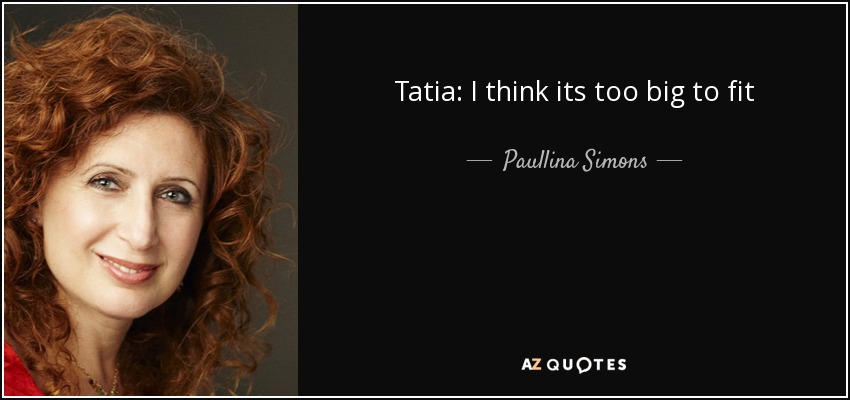 Tatia: I think its too big to fit - Paullina Simons