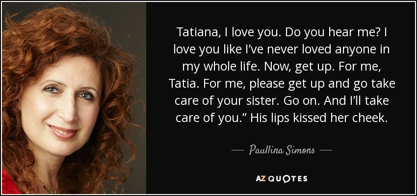 "Tatiana, I love you. Do you hear me? I love you like I've never loved anyone in my whole life. Now, get up. For me, Tatia. For me, please get up and go take care of your sister. Go on. And I'll take care of you."" His lips kissed her cheek. - Paullina Simons"