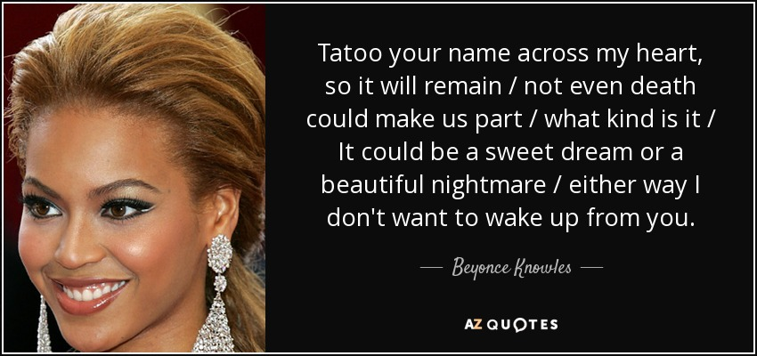 Tatoo your name across my heart, so it will remain / not even death could make us part / what kind is it / It could be a sweet dream or a beautiful nightmare / either way I don't want to wake up from you. - Beyonce Knowles