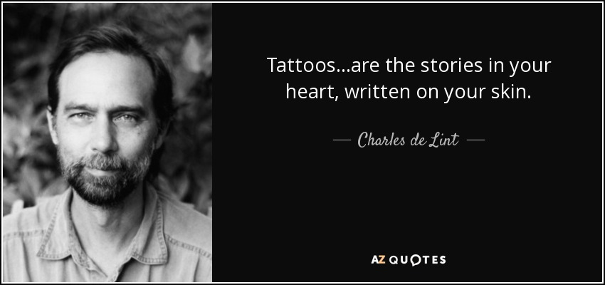 Tattoos...are the stories in your heart, written on your skin. - Charles de Lint