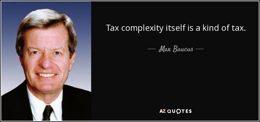 Tax complexity itself is a kind of tax. - Max Baucus
