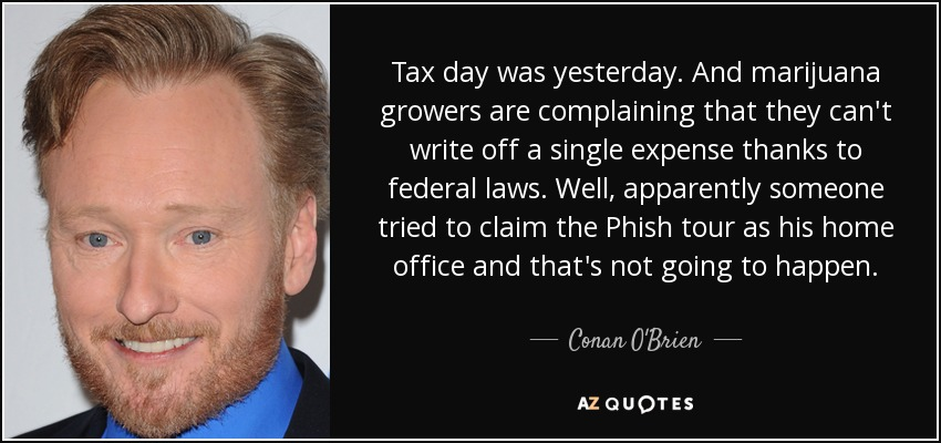 Tax day was yesterday. And marijuana growers are complaining that they can't write off a single expense thanks to federal laws. Well, apparently someone tried to claim the Phish tour as his home office and that's not going to happen. - Conan O'Brien