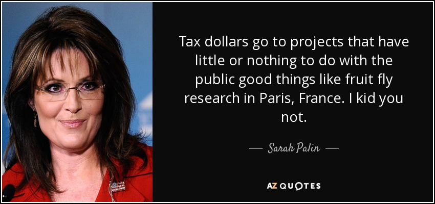 Tax dollars go to projects that have little or nothing to do with the public good things like fruit fly research in Paris, France. I kid you not. - Sarah Palin