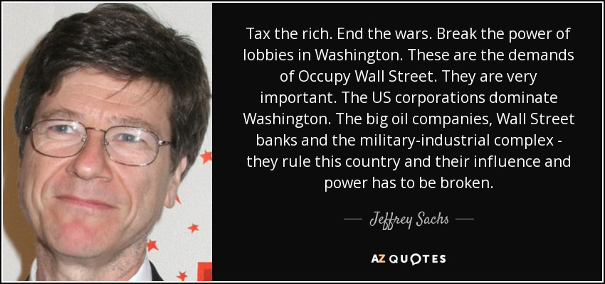 Tax the rich. End the wars. Break the power of lobbies in Washington. These are the demands of Occupy Wall Street. They are very important. The US corporations dominate Washington. The big oil companies, Wall Street banks and the military-industrial complex - they rule this country and their influence and power has to be broken. - Jeffrey Sachs