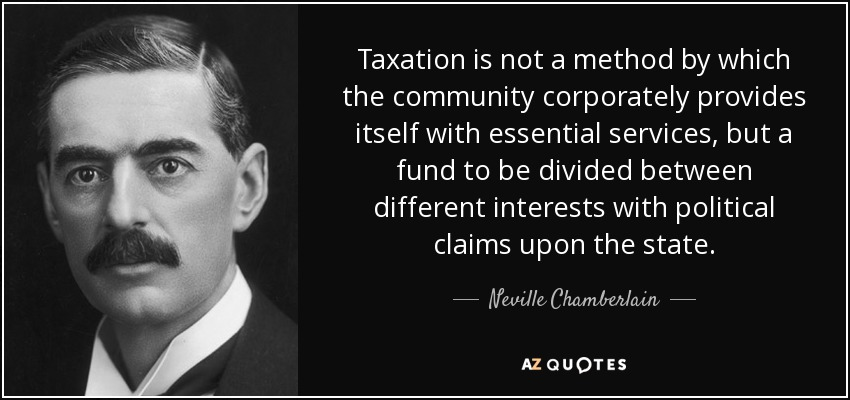 Taxation is not a method by which the community corporately provides itself with essential services, but a fund to be divided between different interests with political claims upon the state. - Neville Chamberlain