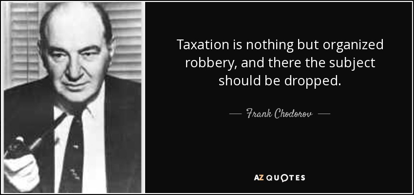 Taxation is nothing but organized robbery, and there the subject should be dropped. - Frank Chodorov