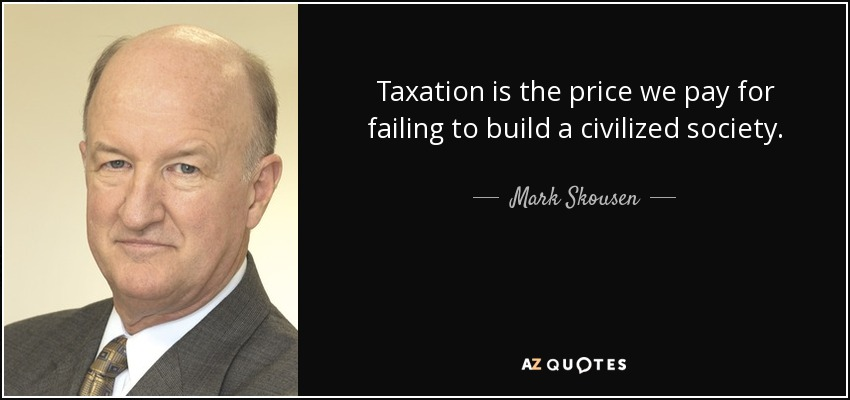 Taxation is the price we pay for failing to build a civilized society. The higher the tax level, the greater the failure. - Mark Skousen