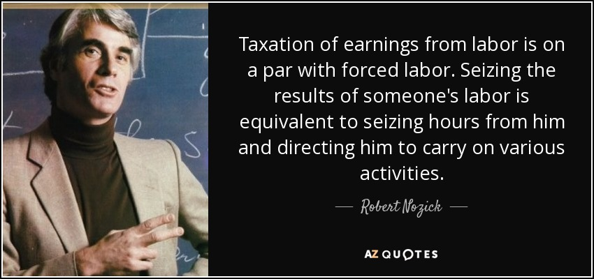 Taxation of earnings from labor is on a par with forced labor. Seizing the results of someone's labor is equivalent to seizing hours from him and directing him to carry on various activities. - Robert Nozick