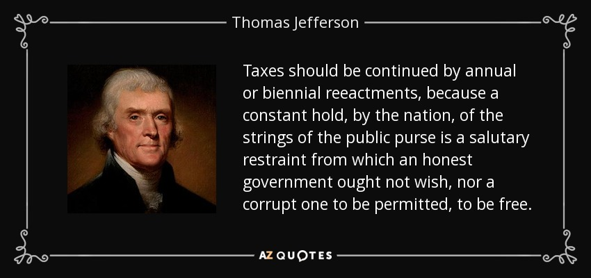 Taxes should be continued by annual or biennial reeactments, because a constant hold, by the nation, of the strings of the public purse is a salutary restraint from which an honest government ought not wish, nor a corrupt one to be permitted, to be free. - Thomas Jefferson