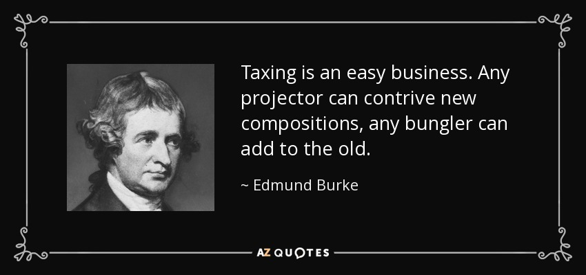 Taxing is an easy business. Any projector can contrive new compositions, any bungler can add to the old. - Edmund Burke