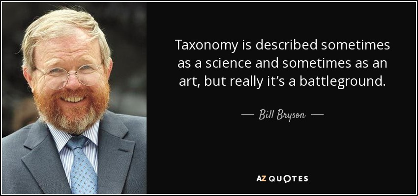 Taxonomy is described sometimes as a science and sometimes as an art, but really it's a battleground. - Bill Bryson