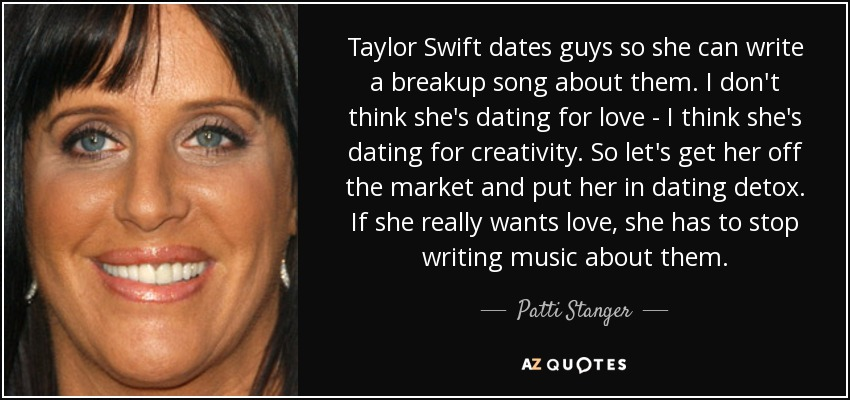 Taylor Swift dates guys so she can write a breakup song about them. I don't think she's dating for love - I think she's dating for creativity. So let's get her off the market and put her in dating detox. If she really wants love, she has to stop writing music about them. - Patti Stanger