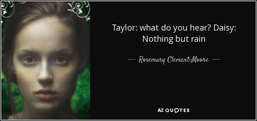 Taylor: what do you hear? Daisy: Nothing but rain - Rosemary Clement-Moore