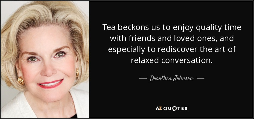 Tea beckons us to enjoy quality time with friends and loved ones, and especially to rediscover the art of relaxed conversation. - Dorothea Johnson
