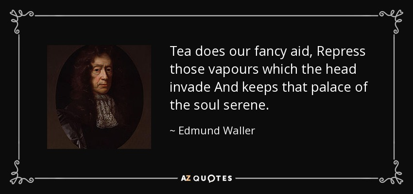 Tea does our fancy aid, Repress those vapours which the head invade And keeps that palace of the soul serene. - Edmund Waller