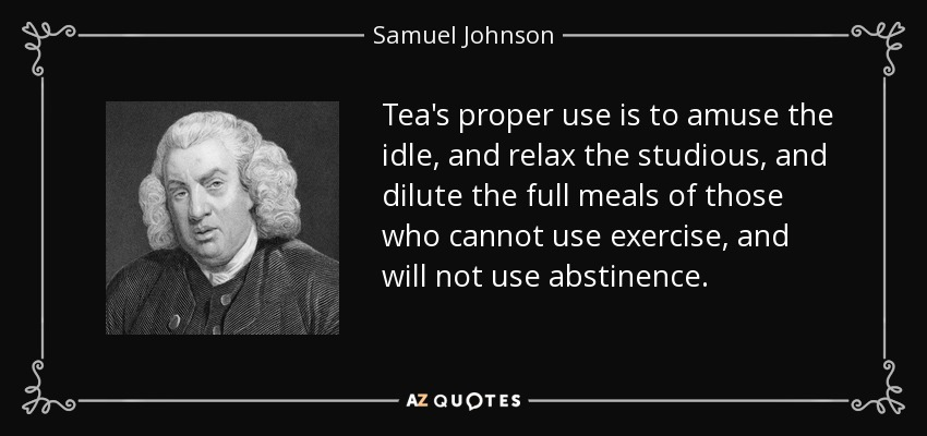 Tea's proper use is to amuse the idle, and relax the studious, and dilute the full meals of those who cannot use exercise, and will not use abstinence. - Samuel Johnson