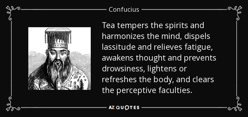 Tea tempers the spirits and harmonizes the mind, dispels lassitude and relieves fatigue, awakens thought and prevents drowsiness, lightens or refreshes the body, and clears the perceptive faculties. - Confucius