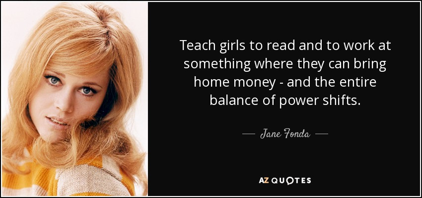 Teach girls to read and to work at something where they can bring home money - and the entire balance of power shifts. - Jane Fonda