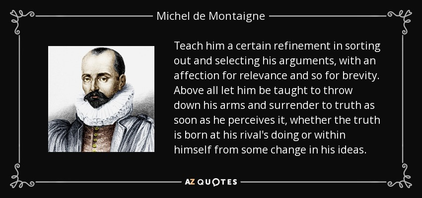 Teach him a certain refinement in sorting out and selecting his arguments, with an affection for relevance and so for brevity. Above all let him be taught to throw down his arms and surrender to truth as soon as he perceives it, whether the truth is born at his rival's doing or within himself from some change in his ideas. - Michel de Montaigne