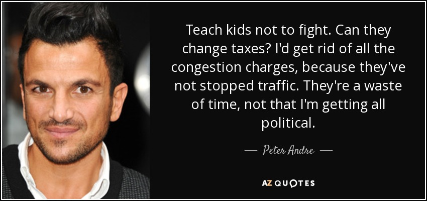 Teach kids not to fight. Can they change taxes? I'd get rid of all the congestion charges, because they've not stopped traffic. They're a waste of time, not that I'm getting all political. - Peter Andre