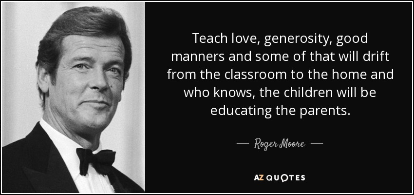 Teach love, generosity, good manners and some of that will drift from the classroom to the home and who knows, the children will be educating the parents. - Roger Moore