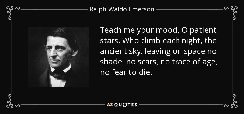 Teach me your mood, O patient stars. Who climb each night, the ancient sky. leaving on space no shade, no scars, no trace of age, no fear to die. - Ralph Waldo Emerson