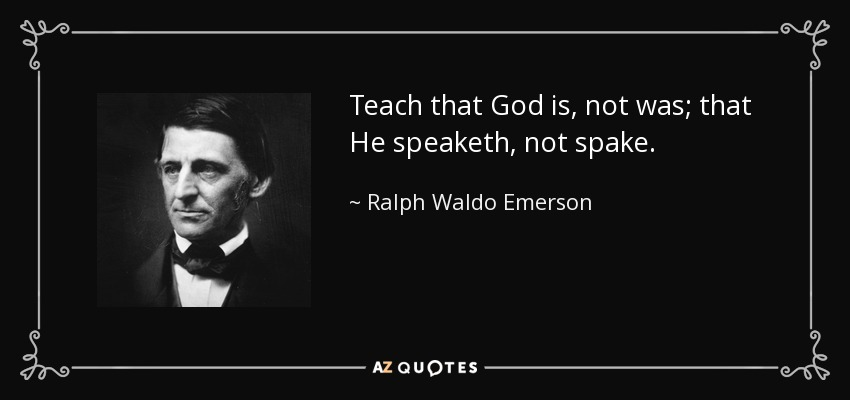 Teach that God is, not was; that He speaketh, not spake. - Ralph Waldo Emerson