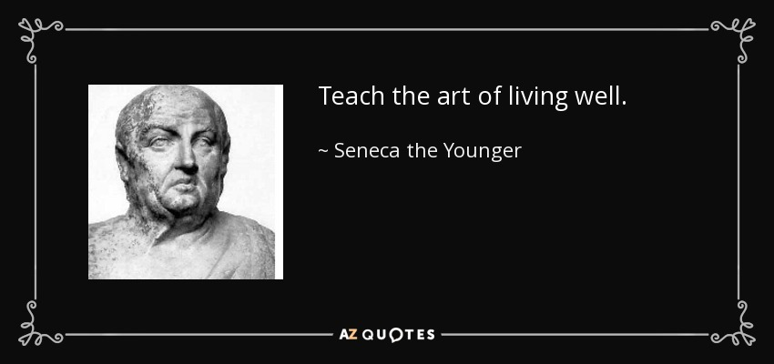 Teach the art of living well. - Seneca the Younger